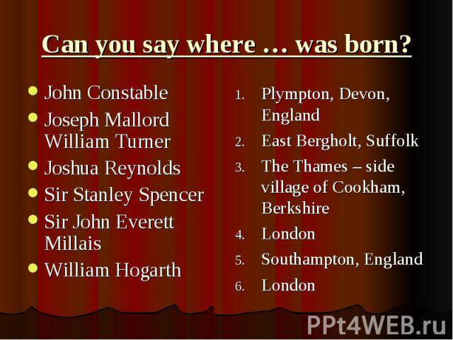 Can you say where … was born?John Constable Joseph Mallord William Turner Joshua Reynolds Sir Stanley Spencer Sir John Everett Millais William Hogarth Plympton, Devon, England East Bergholt, Suffolk The Thames – side village of Cookham, Berkshire Lo…