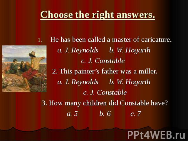 Choose the right answers.He has been called a master of caricature. a. J. Reynolds b. W. Hogarth c. J. Constable 2. This painter's father was a miller. a. J. Reynolds b. W. Hogarth c. J. Constable 3. How many children did Constable have? a. 5 b. 6 c. 7
