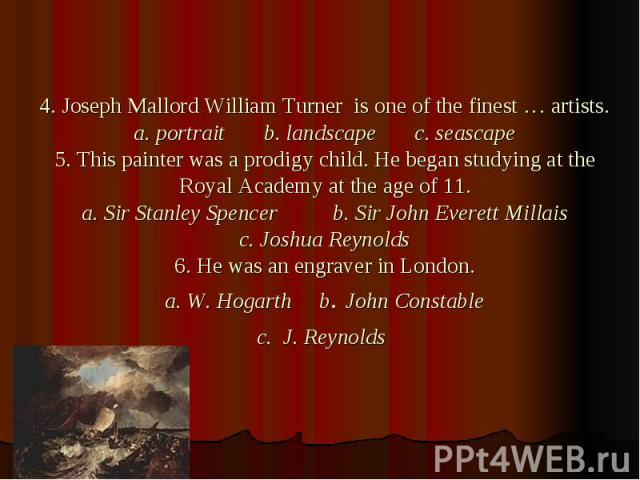 4. Joseph Mallord William Turner is one of the finest … artists. a. portrait b. landscape c. seascape 5. This painter was a prodigy child. He began studying at the Royal Academy at the age of 11. a. Sir Stanley Spencer b. Sir John Everett Millais c.…