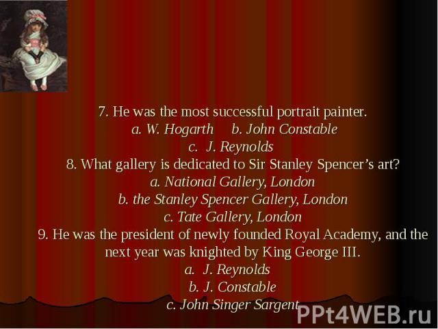 7. He was the most successful portrait painter. a. W. Hogarth b. John Constable c. J. Reynolds 8. What gallery is dedicated to Sir Stanley Spencer's art? a. National Gallery, London b. the Stanley Spencer Gallery, London c. Tate Gallery, London 9. H…