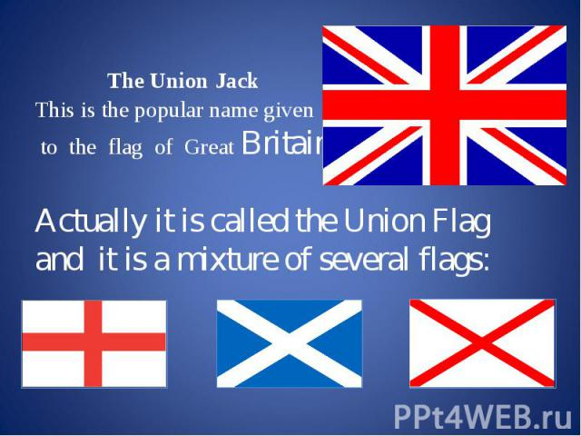 The Union Jack This is the popular name given to the flag of Great Britain. Actually it is called the Union Flag and it is a mixture of several flags: