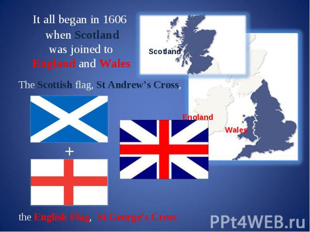 It all began in 1606 when Scotland was joined to England and Wales The Scottish flag, St Andrew's Cross, + the English Flag, St George's Cross