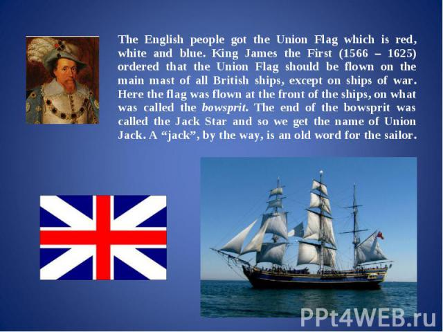 The English people got the Union Flag which is red, white and blue. King James the First (1566 – 1625) ordered that the Union Flag should be flown on the main mast of all British ships, except on ships of war. Here the flag was flown at the front of…
