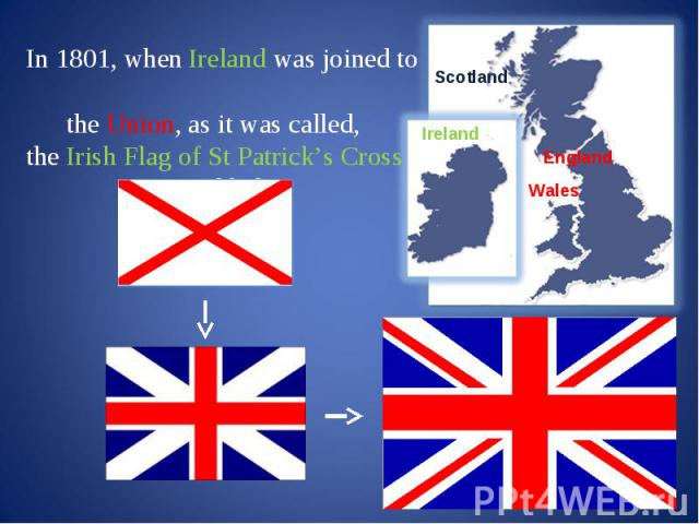 In 1801, when Ireland was joined to the Union, as it was called, the Irish Flag of St Patrick's Cross was added