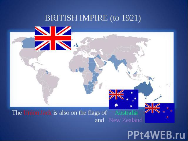 BRITISH IMPIRE (to 1921) The Union Jack is also on the flags of Australia and New Zealand