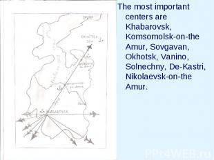 The most important centers are Khabarovsk, Komsomolsk-on-the Amur, Sovgavan, Okh