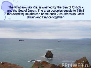 The Khabarovsky Krai is washed by the Sea of Okhotsk and the Sea of Japan. The a