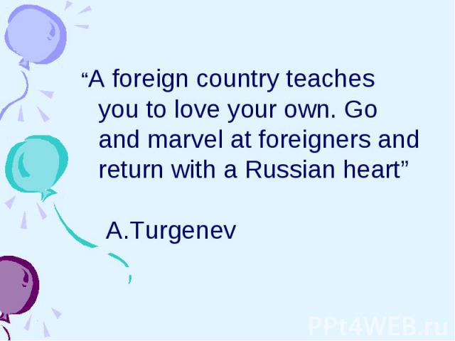 """""""A foreign country teaches you to love your own. Go and marvel at foreigners and return with a Russian heart"""" A.Turgenev"""