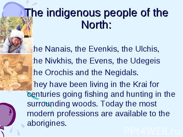The indigenous people of the North: the Nanais, the Evenkis, the Ulchis, the Nivkhis, the Evens, the Udegeis the Orochis and the Negidals. They have been living in the Krai for centuries going fishing and hunting in the surrounding woods. Today the …