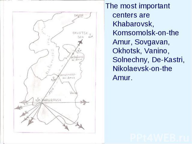 The most important centers are Khabarovsk, Komsomolsk-on-the Amur, Sovgavan, Okhotsk, Vanino, Solnechny, De-Kastri, Nikolaevsk-on-the Amur.