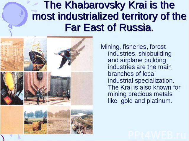 The Khabarovsky Krai is the most industrialized territory of the Far East of Russia. Mining, fisheries, forest industries, shipbuilding and airplane building industries are the main branches of local industrial specialization. The Krai is also known…