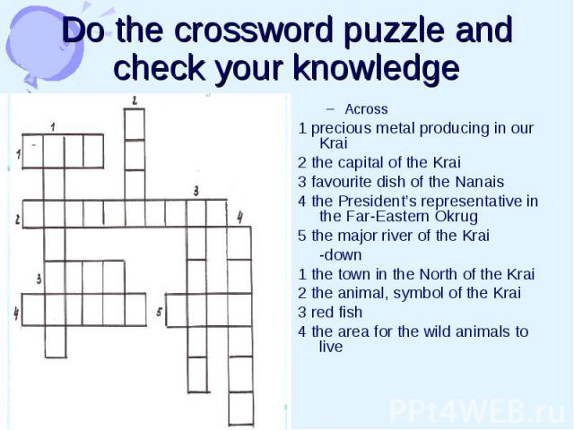 Do the crossword puzzle and check your knowledge Across 1 precious metal producing in our Krai 2 the capital of the Krai 3 favourite dish of the Nanais 4 the President's representative in the Far-Eastern Okrug 5 the major river of the Krai -down 1 t…