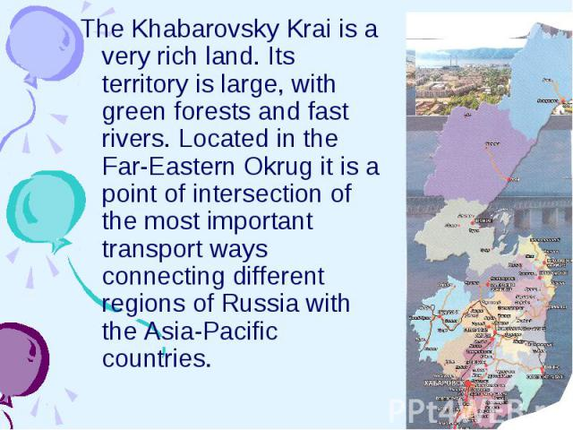 We are from the Far East The Khabarovsky Krai is a very rich land. Its territory is large, with green forests and fast rivers. Located in the Far-Eastern Okrug it is a point of intersection of the most important transport ways connecting different r…