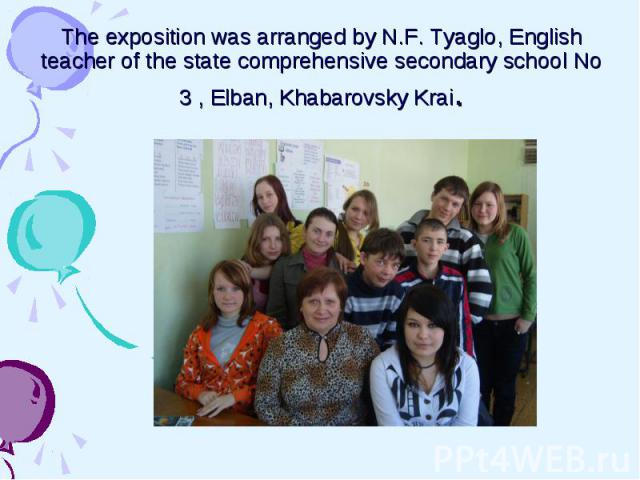 The exposition was arranged by N.F. Tyaglo, English teacher of the state comprehensive secondary school No 3 , Elban, Khabarovsky Krai.