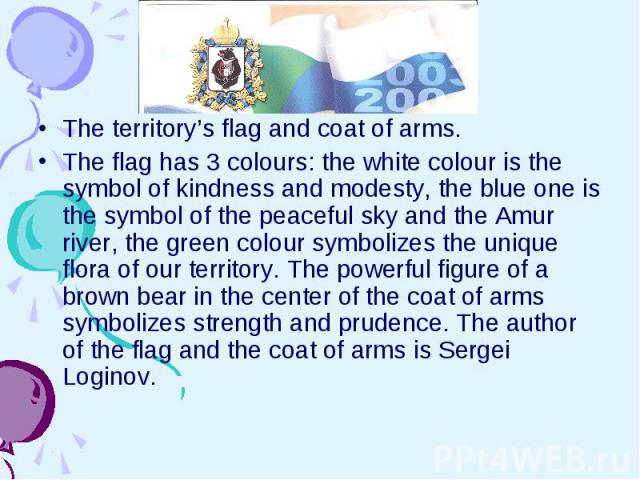 The territory's flag and coat of arms. The flag has 3 colours: the white colour is the symbol of kindness and modesty, the blue one is the symbol of the peaceful sky and the Amur river, the green colour symbolizes the unique flora of our territory. …