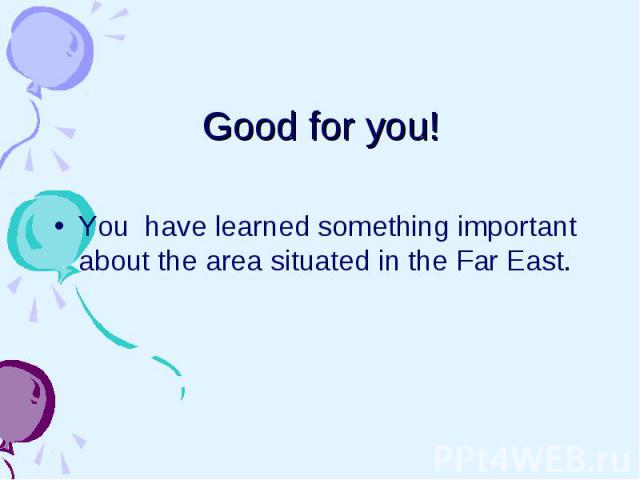 Good for you! You have learned something important about the area situated in the Far East.