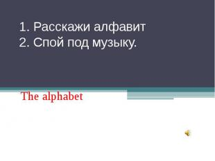 1. Расскажи алфавит 2. Спой под музыку. The alphabet