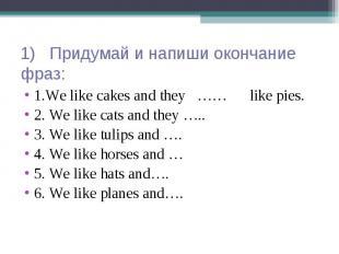 1) Придумай и напиши окончание фраз: 1.We like cakes and they …… like pies. 2. W