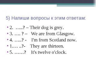 5) Напиши вопросы к этим ответам: 2. …..? – Their dog is grey. 3. …. ? – We are