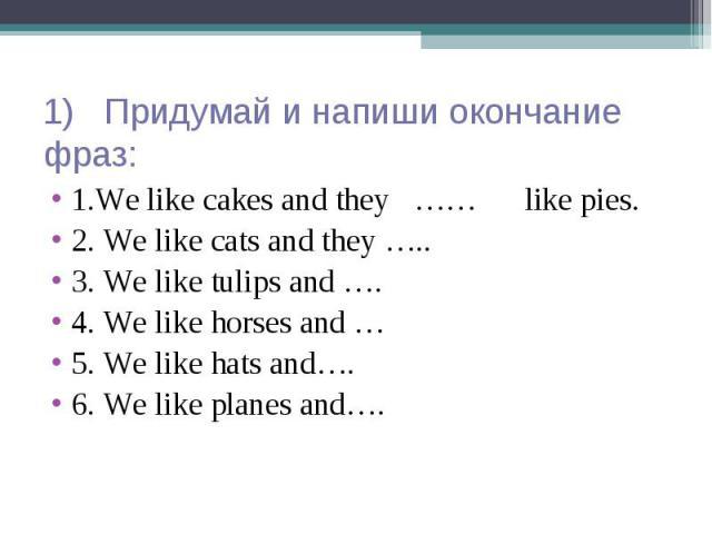 1) Придумай и напиши окончание фраз: 1.We like cakes and they …… like pies. 2. We like cats and they ….. 3. We like tulips and …. 4. We like horses and … 5. We like hats and…. 6. We like planes and….