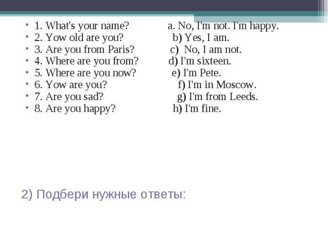 1. What's your name? a. No, I'm not. I'm happy. 2. Yow old are you? b) Yes, I am. 3. Are you from Paris? c) No, I am not. 4. Where are you from? d) I'm sixteen. 5. Where are you now? e) I'm Pete. 6. Yow are you? f) I'm in Moscow. 7. Are you sad? g) …
