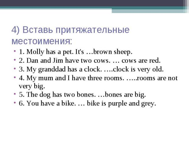 4) Вставь притяжательные местоимения: 1. Molly has a pet. It's …brown sheep. 2. Dan and Jim have two cows. … cows are red. 3. My granddad has a clock. ….clock is very old. 4. My mum and I have three rooms. …..rooms are not very big. 5. The dog has t…