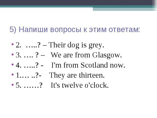 5) Напиши вопросы к этим ответам: 2. …..? – Their dog is grey. 3. …. ? – We are from Glasgow. 4. …..? - I'm from Scotland now. 1.… ..?- They are thirteen. 5. ……? It's twelve o'clock.