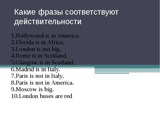 Какие фразы соответствуют действительности 1.Hollywood is in America. 2.Florida is in Africa. 3.London is not big. 4.Rome is in Scotland. 5.Glasgow is in Scotland. 6.Madrid is in Italy. 7.Paris is not in Italy. 8.Paris is not in America. 9.Moscow is…