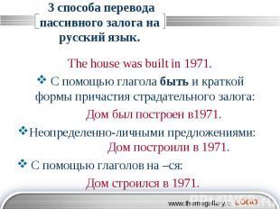 3 способа перевода пассивного залога на русский язык. The house was built in 197