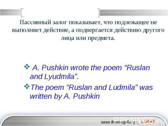 """Пассивный залог показывает, что подлежащее не выполняет действие, а подвергается действию другого лица или предмета. A. Pushkin wrote the poem """"Ruslan and Lyudmila"""". The poem """"Ruslan and Ludmila"""" was written by A. Pushkin"""