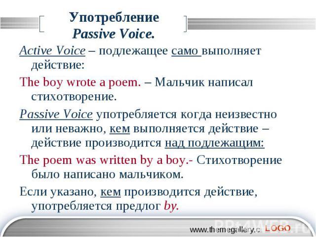 Употребление Passive Voice. Active Voice – подлежащее само выполняет действие: The boy wrote a poem. – Мальчик написал стихотворение. Passive Voice употребляется когда неизвестно или неважно, кем выполняется действие – действие производится над подл…