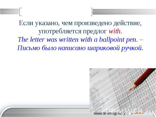 Если указано, чем произведено действие, употребляется предлог with. The letter was written with a ballpoint pen. – Письмо было написано шариковой ручкой.