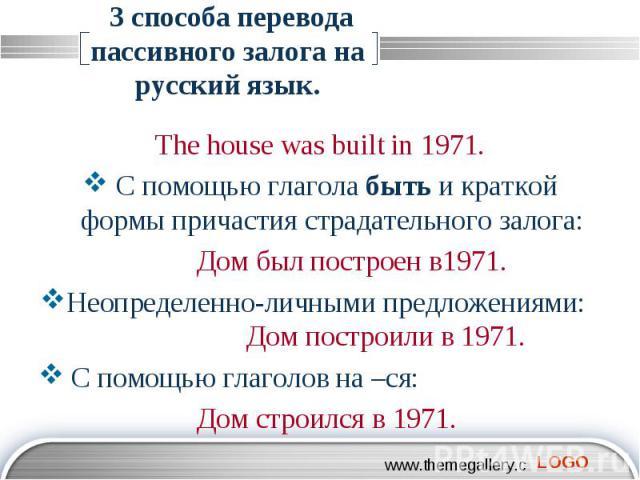 3 способа перевода пассивного залога на русский язык. The house was built in 1971. С помощью глагола быть и краткой формы причастия страдательного залога: Дом был построен в1971. Неопределенно-личными предложениями: Дом построили в 1971. С помощью г…