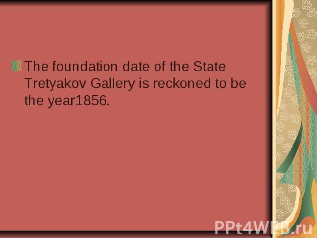 The foundation date of the State Tretyakov Gallery is reckoned to be the year1856.