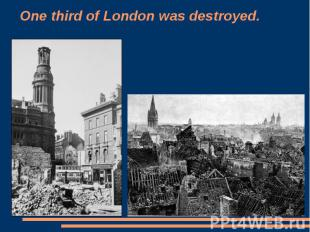 One third of London was destroyed.
