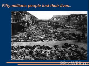 Fifty millions people lost their lives..
