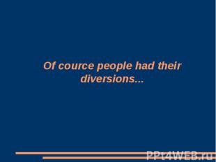 Of cource people had their diversions...