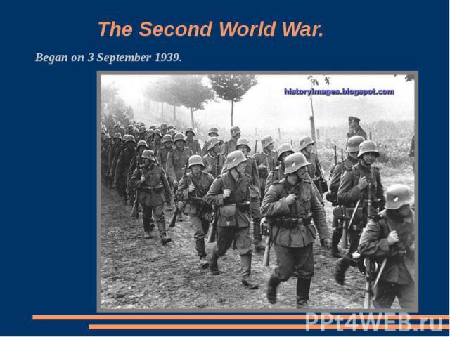 The Second World War Began on 3 September 1939.