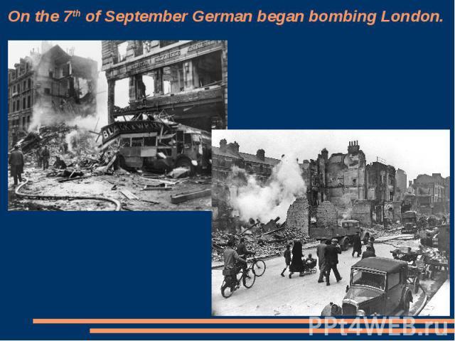 On the 7th of September German began bombing London.