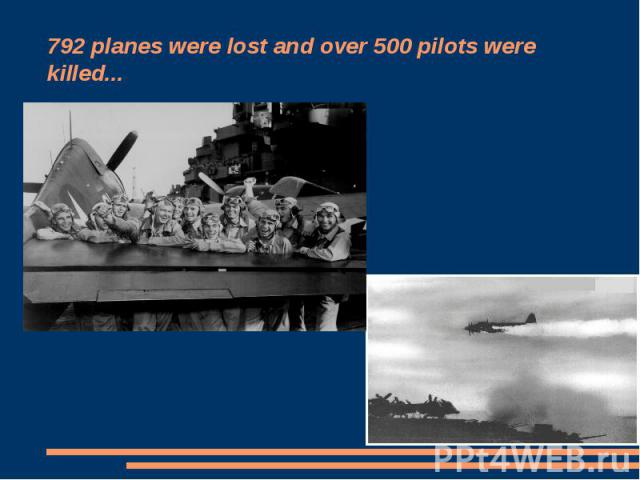 792 planes were lost and over 500 pilots were killed...