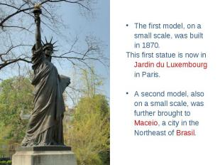 The first model, on a small scale, was built in 1870. This first statue is now i