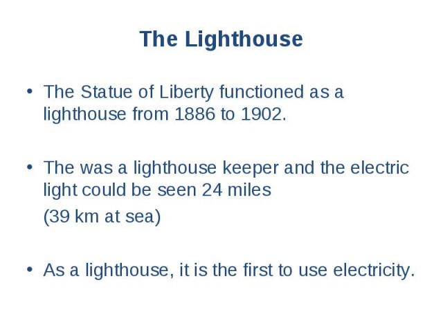 The Lighthouse The Statue of Liberty functioned as a lighthouse from 1886 to 1902. The was a lighthouse keeper and the electric light could be seen 24 miles (39 km at sea) As a lighthouse, it is the first to use electricity.