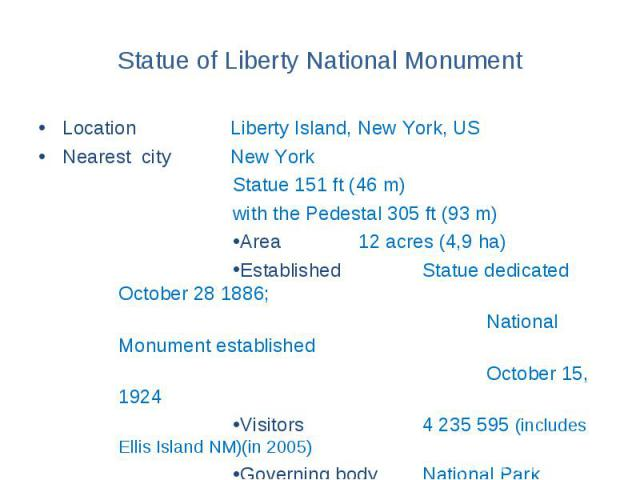 Statue of Liberty National Monument Location Liberty Island, New York, US Nearest city New York Statue 151 ft (46 m) with the Pedestal 305 ft (93 m) Area 12 acres (4,9 ha) Established Statue dedicated October 28 1886; National Monument established O…
