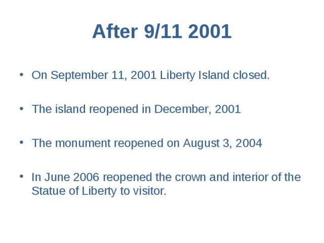 After 9/11 2001 On September 11, 2001 Liberty Island closed. The island reopened in December, 2001 The monument reopened on August 3, 2004 In June 2006 reopened the crown and interior of the Statue of Liberty to visitor.