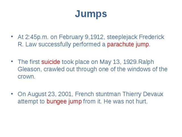 Jumps At 2:45p.m. on February 9,1912, steeplejack Frederick R. Law successfully performed a parachute jump. The first suicide took place on May 13, 1929.Ralph Gleason, crawled out through one of the windows of the crown. On August 23, 2001, French s…