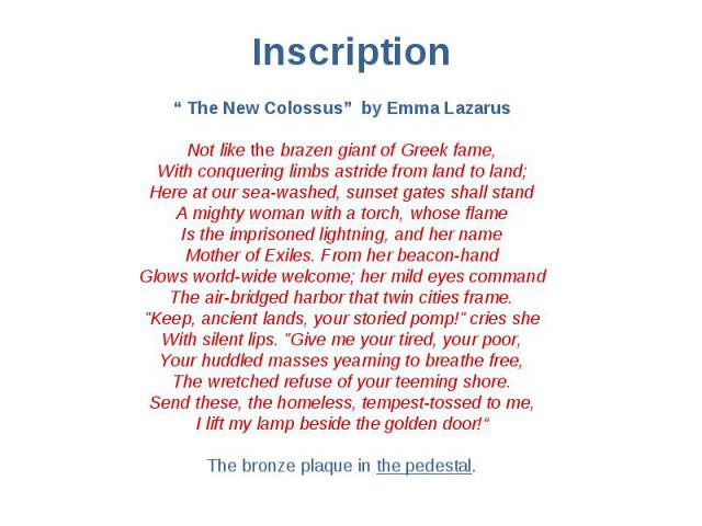 """Inscription """" The New Colossus"""" by Emma Lazarus Not like the brazen giant of Greek fame, With conquering limbs astride from land to land; Here at our sea-washed, sunset gates shall stand A mighty woman with a torch, whose flame Is the imprisoned lig…"""