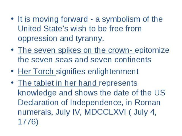 It is moving forward - a symbolism of the United State's wish to be free from oppression and tyranny. The seven spikes on the crown- epitomize the seven seas and seven continents Her Torch signifies enlightenment The tablet in her hand represents kn…
