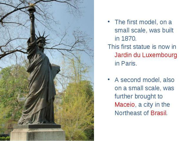 The first model, on a small scale, was built in 1870. This first statue is now in Jardin du Luxembourg in Paris. A second model, also on a small scale, was further brought to Maceio, a city in the Northeast of Brasil.