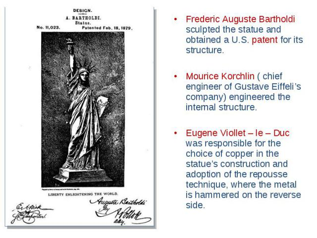 Frederic Auguste Bartholdi sculpted the statue and obtained a U.S. patent for its structure. Mourice Korchlin ( chief engineer of Gustave Eiffeli's company) engineered the internal structure. Eugene Viollet – le – Duc was responsible for the choice …