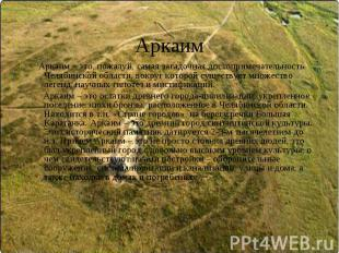 Аркаим Аркаим – это, пожалуй, самая загадочная достопримечательность Челябинской